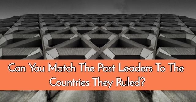 Can You Match The Past Leaders To The Countries They Ruled?