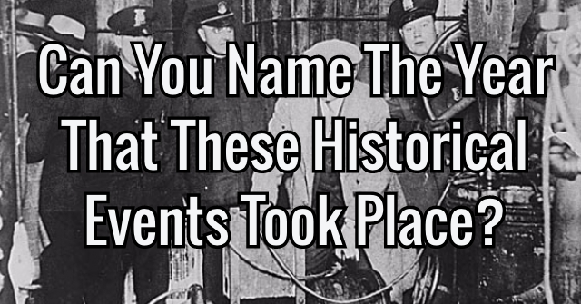 Can You Name The Year That These Historical Events Took Place?