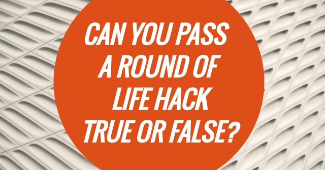 Can You Pass A Round Of Life Hack True Or False?