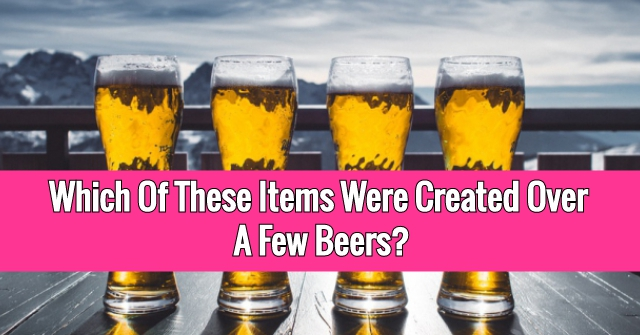 Which Of These Items Were Created Over A Few Beers?