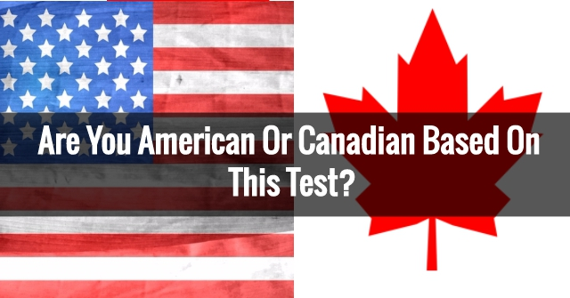 Are You American Or Canadian Based On This Test?