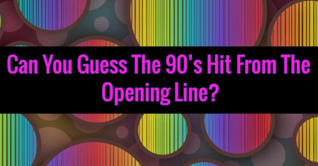 Can You Guess The 90's Hit From The Opening Line?