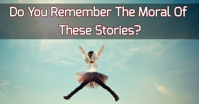 Do You Remember The Moral Of These Stories?