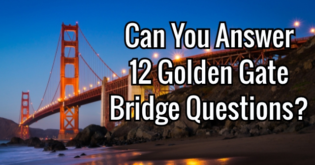Can You Answer 12 Golden Gate Bridge Questions?