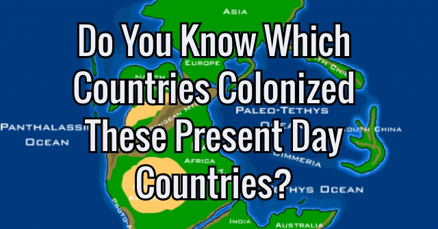 Do You Know Which Countries Colonized These Present Day Countries?