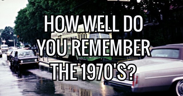 How Well Do You Remember The 1970's?