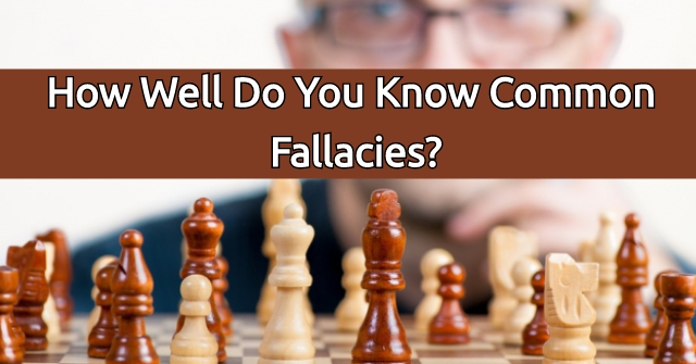 How Well Do You Know Common Fallacies?