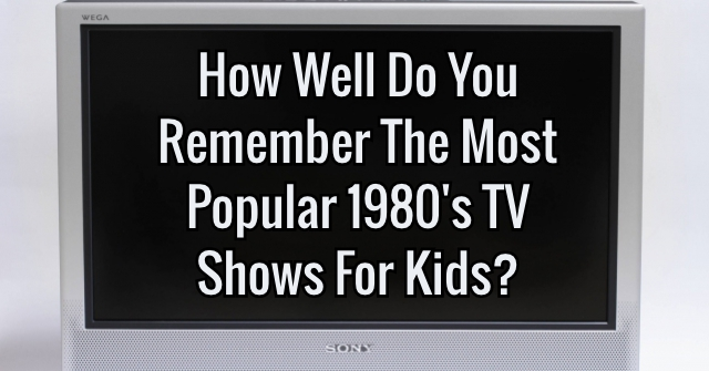 How Well Do You Remember The Most Popular 1980's TV Shows For Kids?