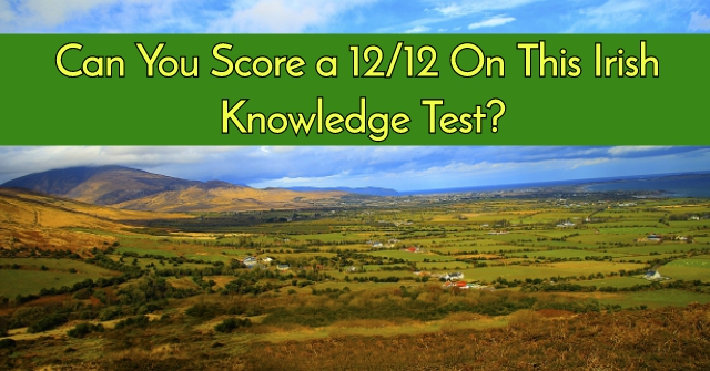 Can You Score a 12/12 On This Irish Knowledge Test?