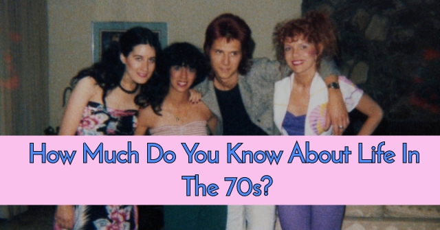 How Much Do You Know About Life In The 70s?