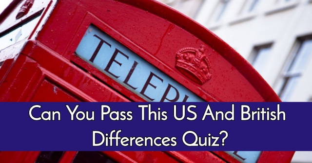 Can You Pass This US and British Differences Quiz?