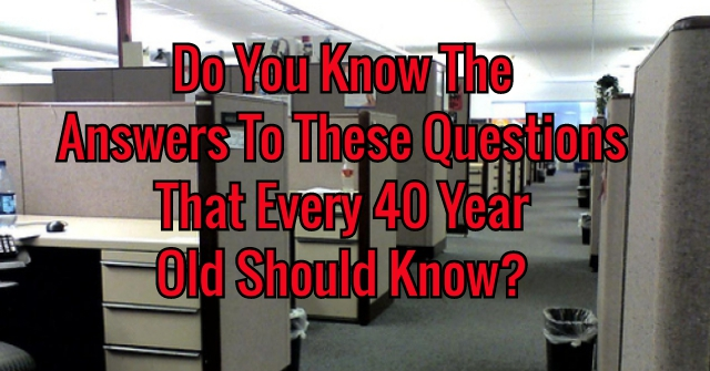 Do You Know The Answers To These Questions That Every 40 Year Old Should Know?