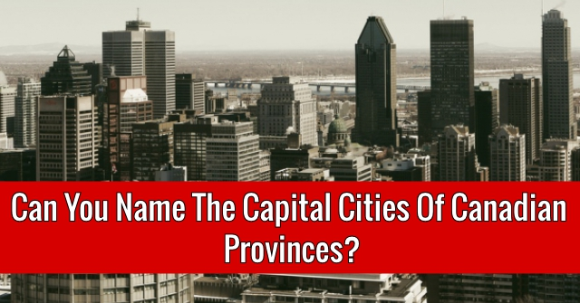Can You Name The Capital Cities Of Canadian Provinces?