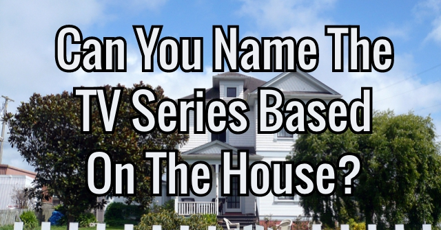 Can You Name The TV Series Based On The House?