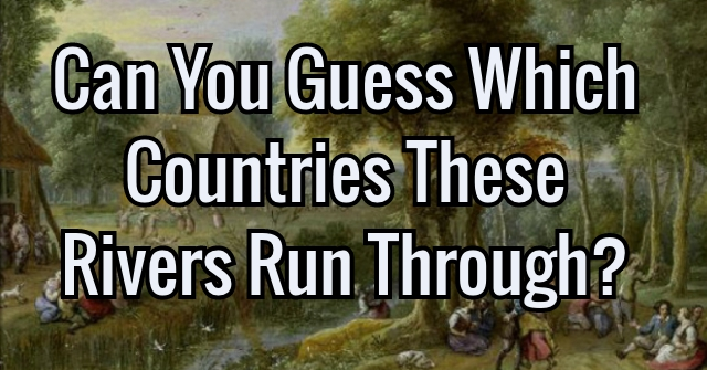 Can You Guess Which Countries These Rivers Run Through?