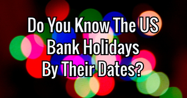Do You Know The US Bank Holidays By Their Dates?