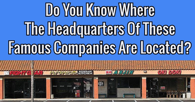Do You Know Where The Headquarters Of These Famous Companies Are Located?