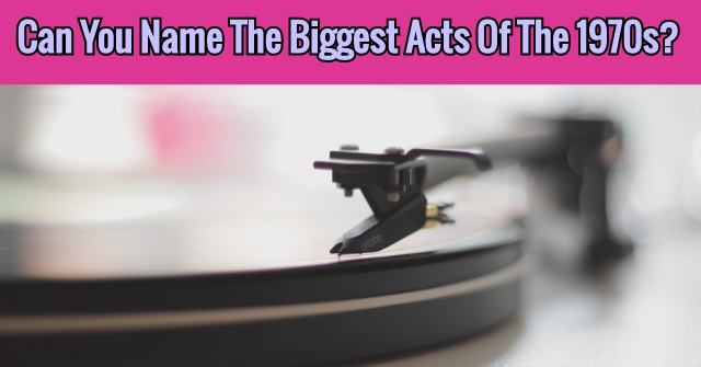 Can You Name The Biggest Acts Of The 1970s?