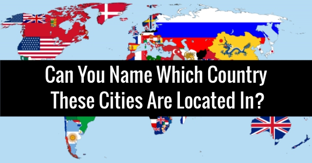 Can You Name Which Country These Cities Are Located In?