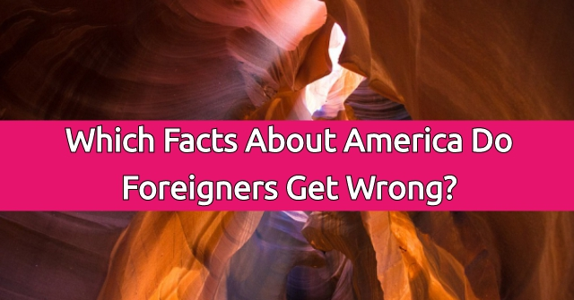 Which Facts About America Do Foreigners Get Wrong?