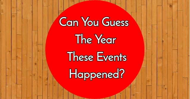 Can You Guess The Year These Events Happened?