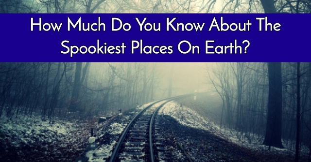 How Much Do You Know About The Spookiest Places On Earth?