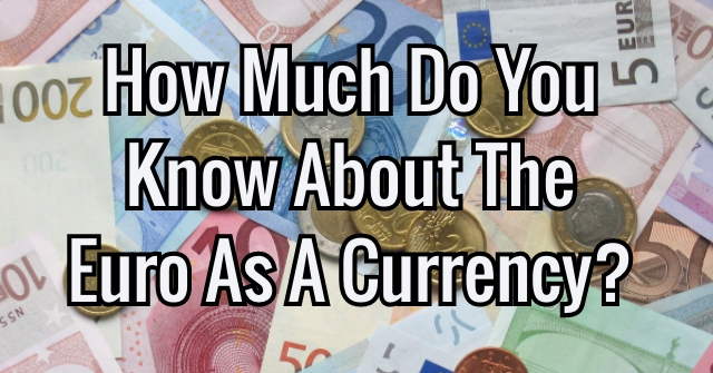 How Much Do You Know About The Euro As A Currency?