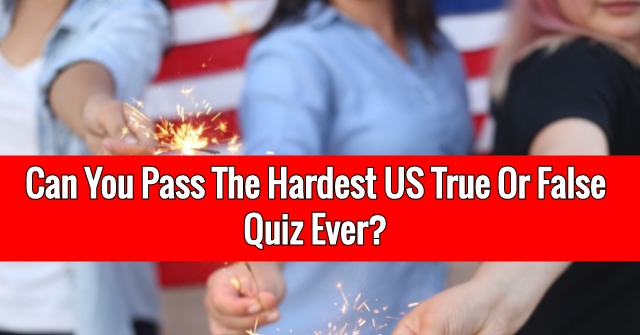 Can You Pass The Hardest US True Or False Quiz Ever?