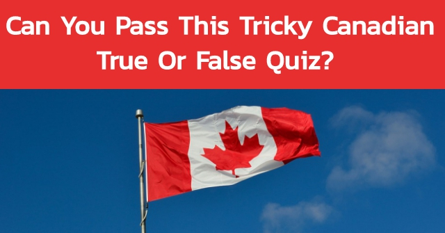 Can You Pass This Tricky Canadian True Or False Quiz?