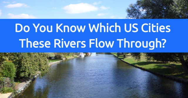 Do You Know Which US Cities These Rivers Flow Through?