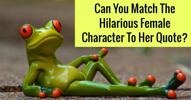 Can You Match The Hilarious Female Character To Her Quote?