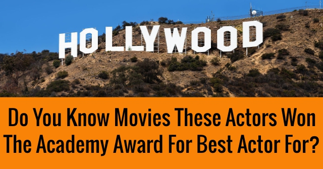 Do You Know Movies These Actors Won The Academy Award For Best Actor For?