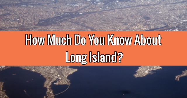 How Much Do You Know About Long Island?