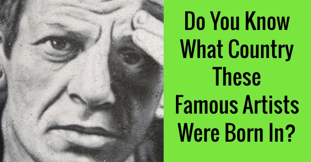 Do You Know What Country These Famous Artists Were Born In?