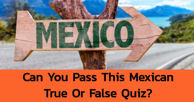 Can You Pass This Mexican True Or False Quiz?