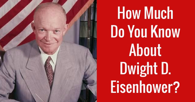 How Much Do You Know About Dwight D. Eisenhower?