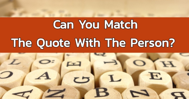 Can You Match The Quote With The Person?