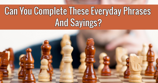 Can You Complete These Everyday Phrases And Sayings?