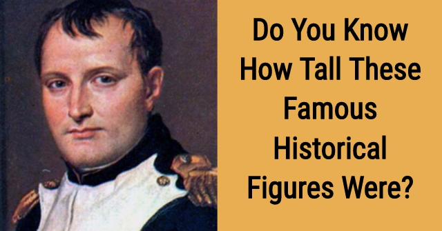 Do You Know How Tall These Famous Historical Figures Were?