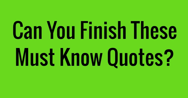 Can You Finish These Must Know Quotes?
