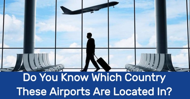 Do You Know Which Country These Airports Are Located In?