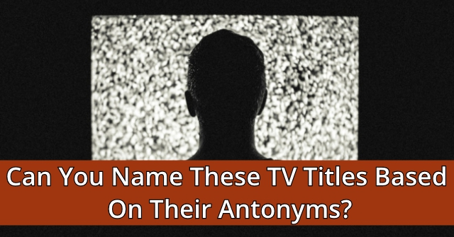 Can You Name These TV Titles Based On Their Antonyms?