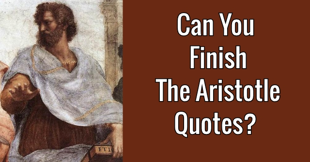 Can You Finish The Aristotle Quotes?