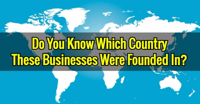 Do You Know Which Country These Businesses Were Founded In?
