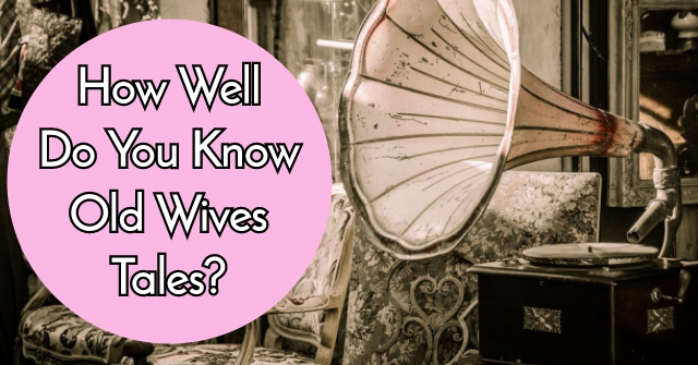 How Well Do You Know Old Wives Tales?