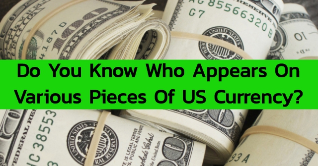Do You Know Who Appears On Various Pieces Of US Currency?