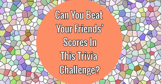 Can You Beat Your Friends' Scores In This Trivia Challenge?
