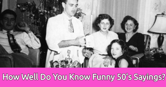 How Well Do You Know Funny 50's Sayings?