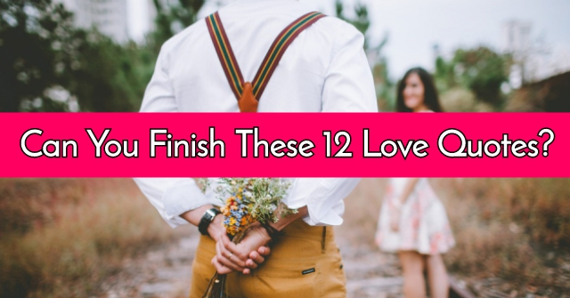 Can You Finish These 12 Love Quotes?