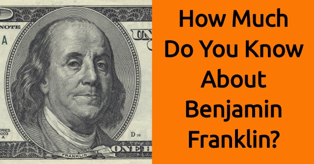 How Much Do You Know About Benjamin Franklin?